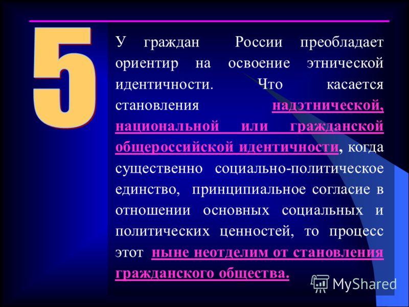У граждан России преобладает ориентир на освоение этнической идентичности. Что касается становления надэтнической, национальной или гражданской общероссийской идентичности, когда существенно социально-политическое единство, принципиальное согласие в