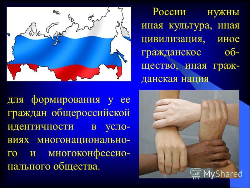 для формирования у ее граждан общероссийской идентичности в усло- виях многонационально- го и многоконфессио- нального общества. России нужны иная культура, иная цивилизация, иное гражданское об- щество, иная граж- данская нация
