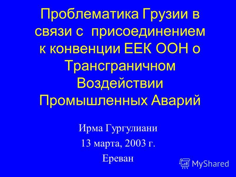 Проблематика Грузии в связи с присоединением к конвенции ЕЕК ООН о Трансграничном Воздействии Промышленных Аварий Ирма Гургулиани 13 марта, 2003 г. Ереван