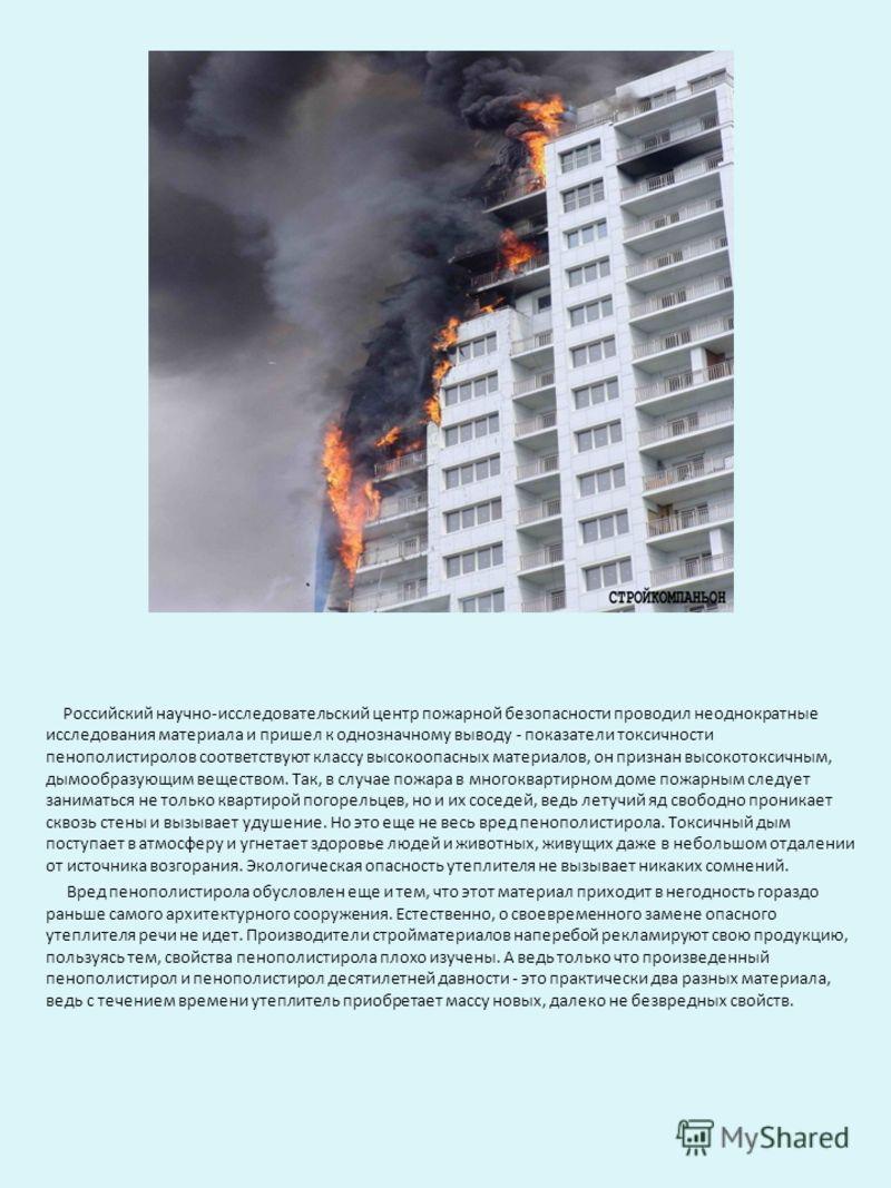 Российский научно-исследовательский центр пожарной безопасности проводил неоднократные исследования материала и пришел к однозначному выводу - показатели токсичности пенополистиролов соответствуют классу высокоопасных материалов, он признан высокоток
