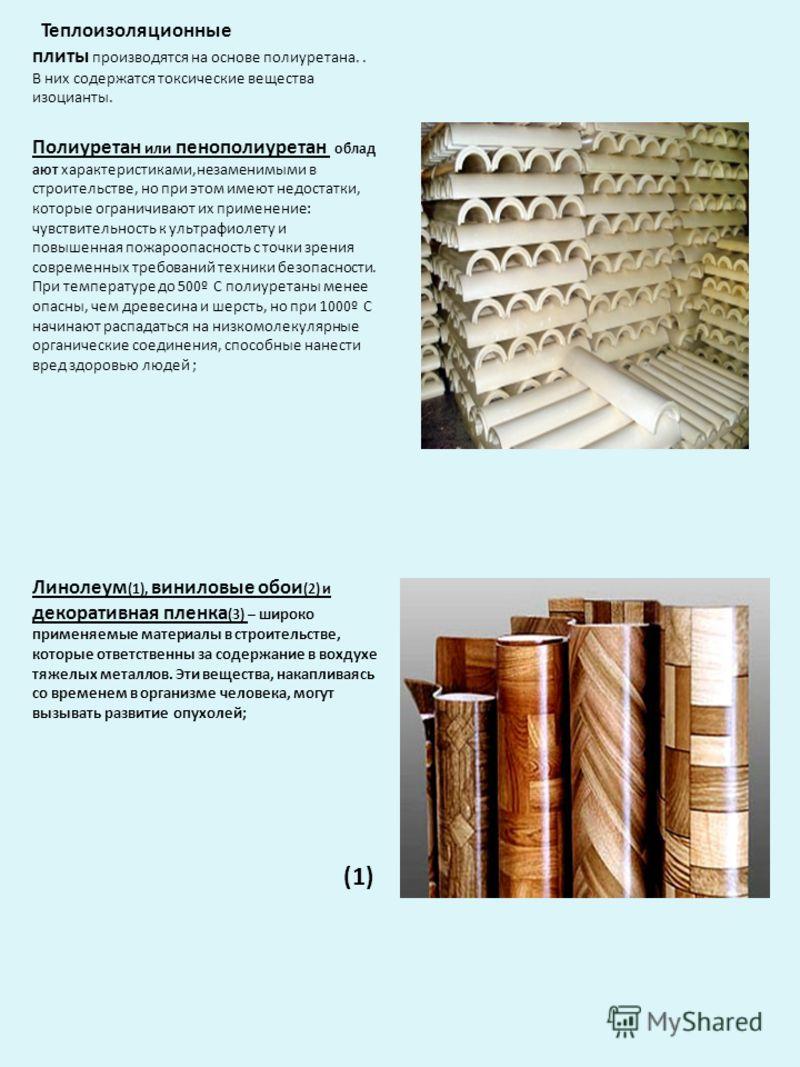 Теплоизоляционные плиты производятся на основе полиуретана.. В них содержатся токсические вещества изоцианты. Полиуретан или пенополиуретан облад ают характеристиками,незаменимыми в строительстве, но при этом имеют недостатки, которые ограничивают их
