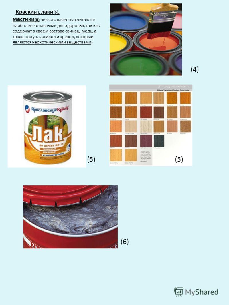 Краски (4), лаки (5), мастики (6) низкого качества считаются наиболеее опасными для здоровья, так как содержат в своем составе свинец, медь, а также толуол, ксилол и крезол, которые являются наркотическими веществами; (4) (5) (6)