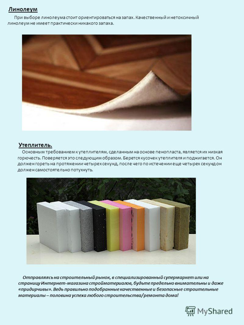Линолеум При выборе линолеума стоит ориентироваться на запах. Качественный и нетоксичный линолеум не имеет практически никакого запаха. Утеплитель. Основным требованием к утеплителям, сделанным на основе пенопласта, является их низкая горючесть. Пове