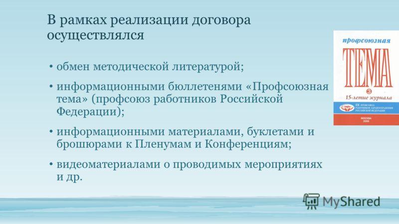 В рамках реализации договора осуществлялся обмен методической литературой; информационными бюллетенями «Профсоюзная тема» (профсоюз работников Российской Федерации); информационными материалами, буклетами и брошюрами к Пленумам и Конференциям; видеом
