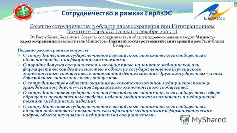 Сотрудничество в рамках ЕврАзЭС Совет по сотрудничеству в области здравоохранения при Интеграционном Комитете ЕврАзЭС (создан в декабре 2005 г.) От Республики Беларусь в Совет по сотрудничеству в области здравоохранения входят Министр здравоохранения