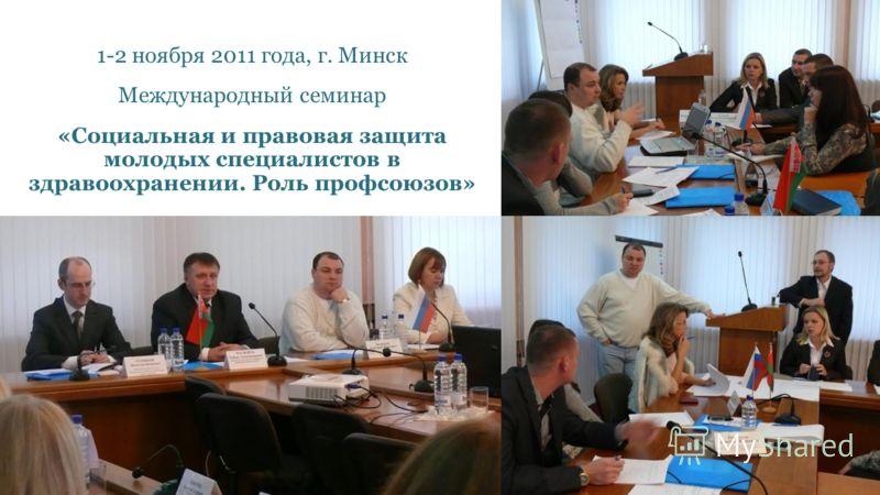 1-2 ноября 2011 года, г. Минск Международный семинар «Социальная и правовая защита молодых специалистов в здравоохранении. Роль профсоюзов»
