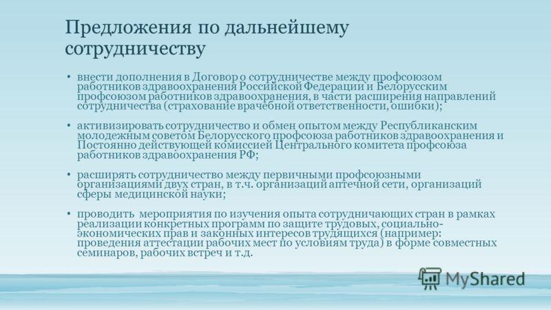 Предложения по дальнейшему сотрудничеству внести дополнения в Договор о сотрудничестве между профсоюзом работников здравоохранения Российской Федерации и Белорусским профсоюзом работников здравоохранения, в части расширения направлений сотрудничества