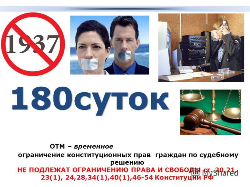 ОТМ – временное ограничение конституционных прав граждан по судебному решению НЕ ПОДЛЕЖАТ ОГРАНИЧЕНИЮ ПРАВА И СВОБОДЫ ст. 20,21, 23(1), 24,28,34(1),40(1),46-54 Конституции РФ