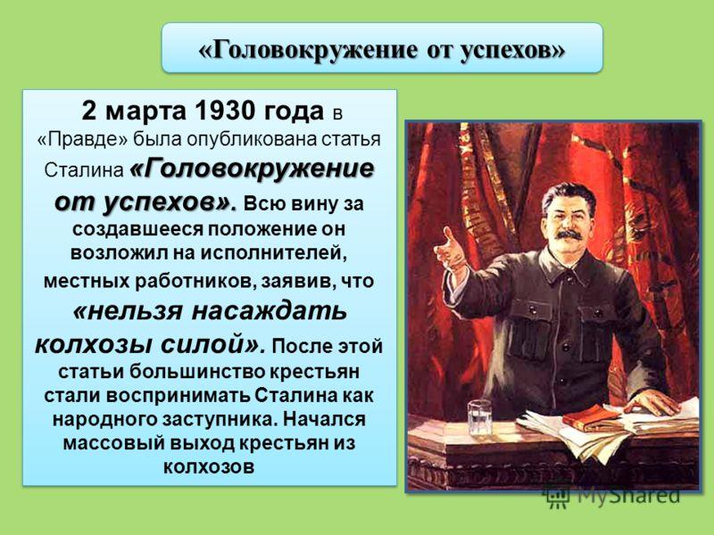 «Головокружение от успехов» «Головокружение от успехов». 2 марта 1930 года в «Правде» была опубликована статья Сталина «Головокружение от успехов». Всю вину за создавшееся положение он возложил на исполнителей, местных работников, заявив, что «нельзя