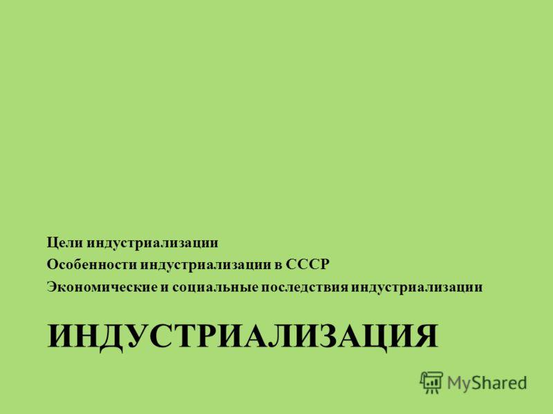 ИНДУСТРИАЛИЗАЦИЯ Цели индустриализации Особенности индустриализации в СССР Экономические и социальные последствия индустриализации