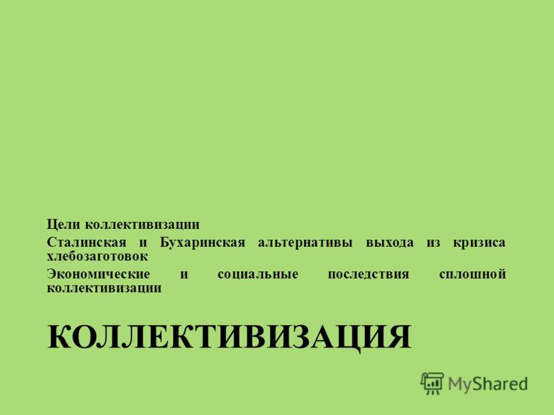КОЛЛЕКТИВИЗАЦИЯ Цели коллективизации Сталинская и Бухаринская альтернативы выхода из кризиса хлебозаготовок Экономические и социальные последствия сплошной коллективизации