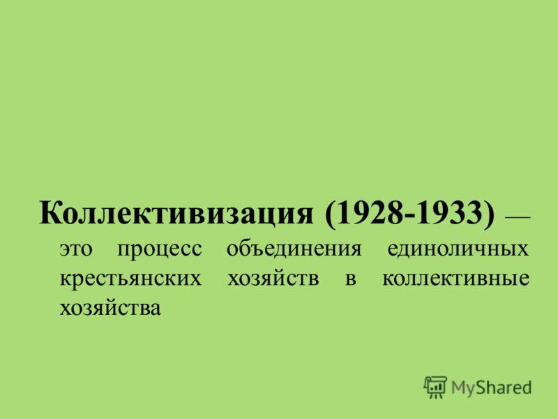 Коллективизация (1928-1933) это процесс объединения единоличных крестьянских хозяйств в коллективные хозяйства