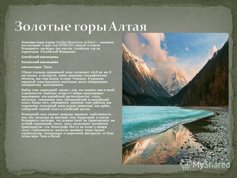 Золотые горы Алтая (Golden Mountains of Altai) название, под которым в 1998 году ЮНЕСКО занесло в список Всемирного наследия три участка Алтайских гор на территории Российской Федерации: Алтайский заповедник Катунский заповедник плоскогорье Укок, Общ