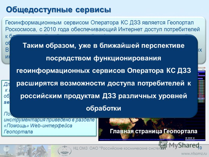 Геоинформационным сервисом Оператора КС ДЗЗ является Геопортал Роскосмоса, с 2010 года обеспечивающий Интернет доступ потребителей к банкам российской космической информации стандартных уровней обработки. В 2013 году планируется ввод в действие новог