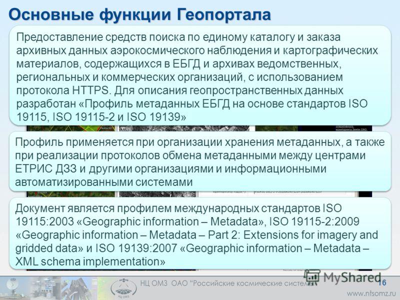 Основные функции Геопортала Предоставление средств поиска по единому каталогу и заказа архивных данных аэрокосмического наблюдения и картографических материалов, содержащихся в ЕБГД и архивах ведомственных, региональных и коммерческих организаций, с