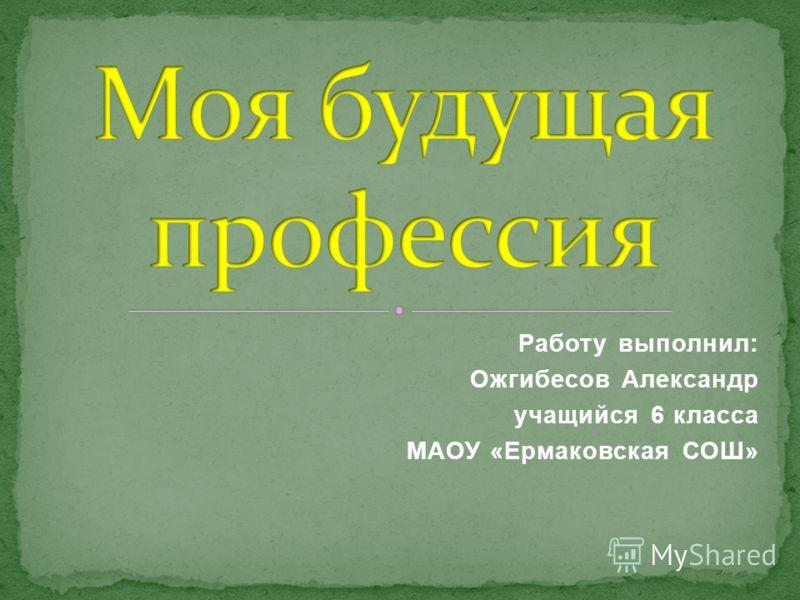 Работу выполнил: Ожгибесов Александр учащийся 6 класса МАОУ «Ермаковская СОШ»