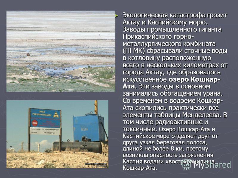 Экологическая катастрофа грозит Актау и Каспийскому морю. Заводы промышленного гиганта Прикаспийского горно- металлургического комбината (ПГМК) сбрасывали сточные воды в котловину расположенную всего в нескольких километрах от города Актау, где образ