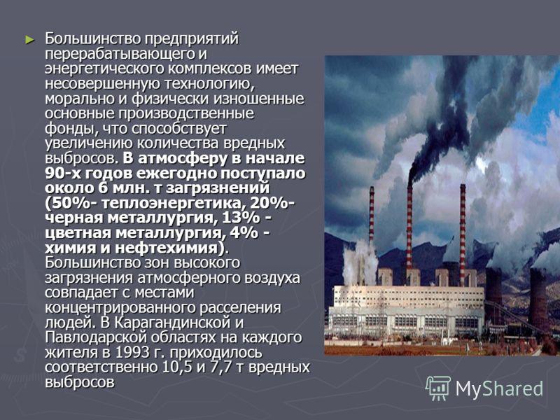 Большинство предприятий перерабатывающего и энергетического комплексов имеет несовершенную технологию, морально и физически изношенные основные производственные фонды, что способствует увеличению количества вредных выбросов. В атмосферу в начале 90-х