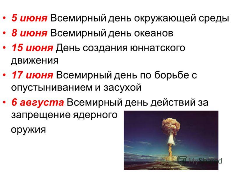 5 июня Всемирный день окружающей среды 8 июня Всемирный день океанов 15 июня День создания юннатского движения 17 июня Всемирный день по борьбе с опустыниванием и засухой 6 августа Всемирный день действий за запрещение ядерного оружия