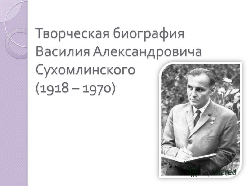 Творческая биография Василия Александровича Сухомлинского (1918 – 1970)