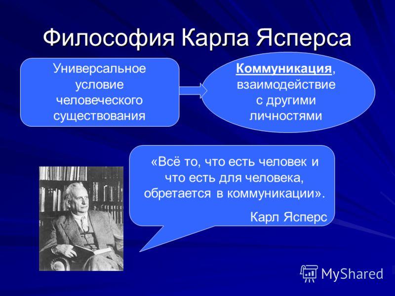 Философия Карла Ясперса Универсальное условие человеческого существования Коммуникация, взаимодействие с другими личностями «Всё то, что есть человек и что есть для человека, обретается в коммуникации». Карл Ясперс