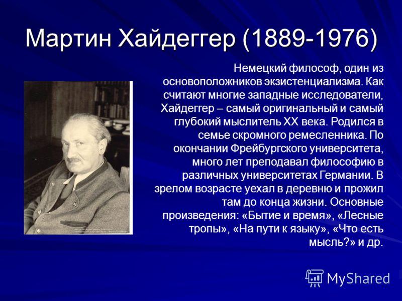 Мартин Хайдеггер (1889-1976) Немецкий философ, один из основоположников экзистенциализма. Как считают многие западные исследователи, Хайдеггер – самый оригинальный и самый глубокий мыслитель XX века. Родился в семье скромного ремесленника. По окончан