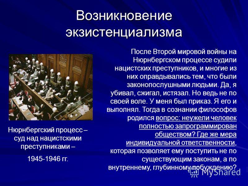 Возникновение экзистенциализма Нюрнбергский процесс – суд над нацистскими преступниками – 1945-1946 гг. После Второй мировой войны на Нюрнбергском процессе судили нацистских преступников, и многие из них оправдывались тем, что были законопослушными л