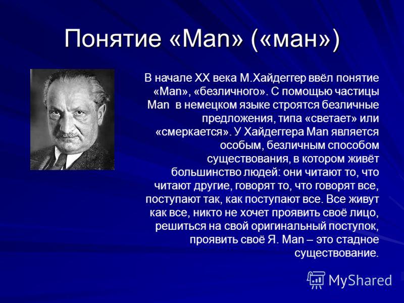 Понятие «Man» («ман») В начале XX века М.Хайдеггер ввёл понятие «Man», «безличного». С помощью частицы Man в немецком языке строятся безличные предложения, типа «светает» или «смеркается». У Хайдеггера Man является особым, безличным способом существо