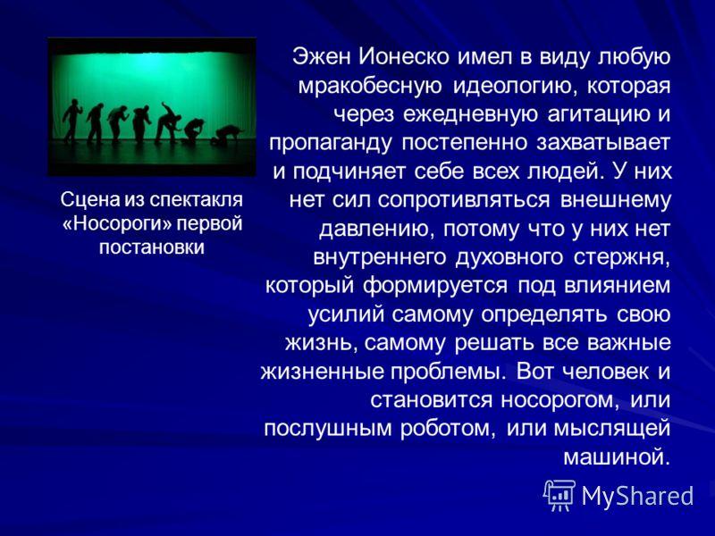 Сцена из спектакля «Носороги» первой постановки Эжен Ионеско имел в виду любую мракобесную идеологию, которая через ежедневную агитацию и пропаганду постепенно захватывает и подчиняет себе всех людей. У них нет сил сопротивляться внешнему давлению, п