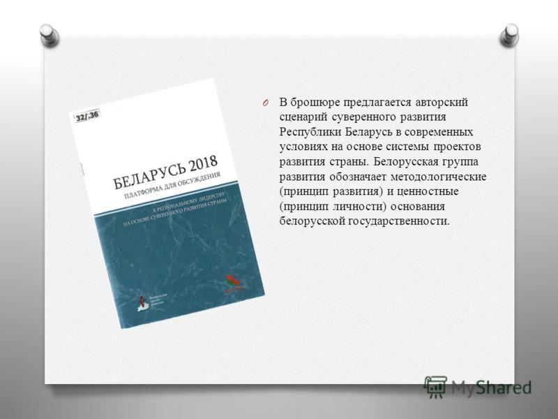 O В брошюре предлагается авторский сценарий суверенного развития Республики Беларусь в современных условиях на основе системы проектов развития страны. Белорусская группа развития обозначает методологические (принцип развития) и ценностные (принцип л