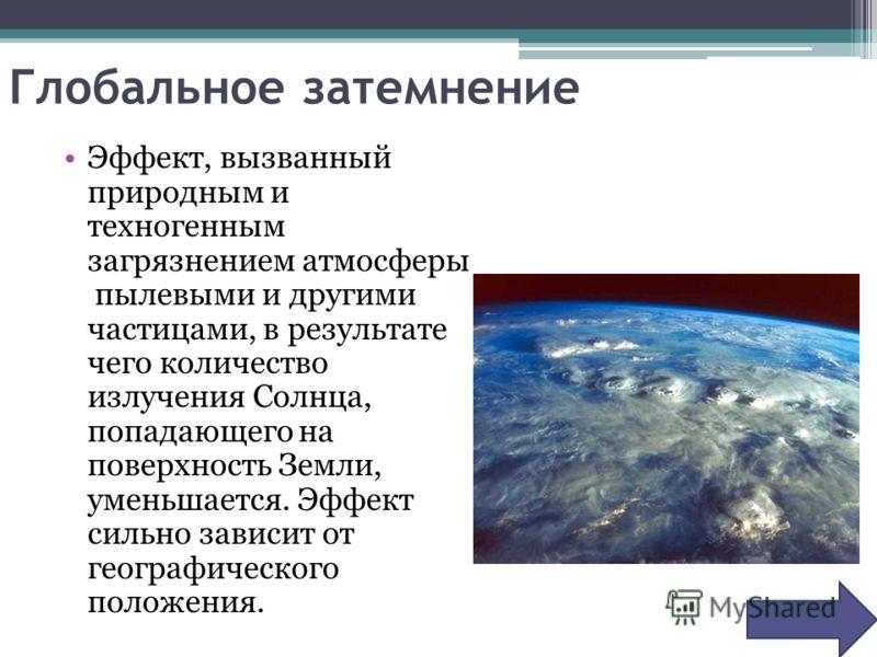 Глобальное затемнение Эффект, вызванный природным и техногенным загрязнением атмосферы пылевыми и другими частицами, в результате чего количество излучения Солнца, попадающего на поверхность Земли, уменьшается. Эффект сильно зависит от географическог