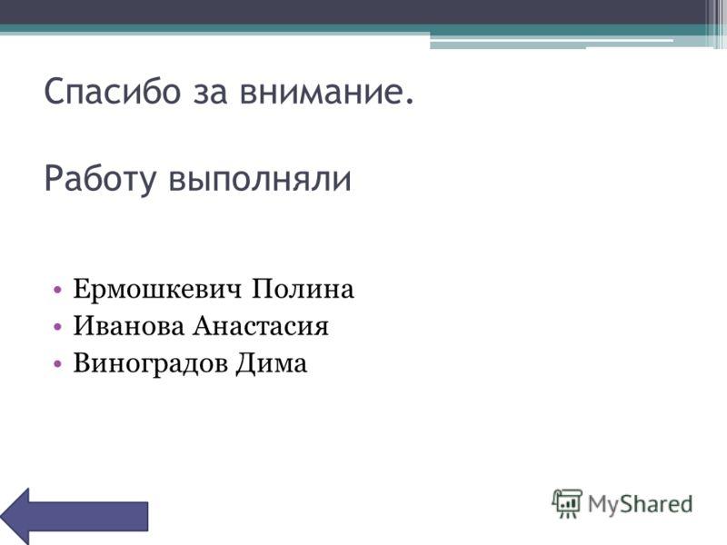 Спасибо за внимание. Работу выполняли Ермошкевич Полина Иванова Анастасия Виноградов Дима