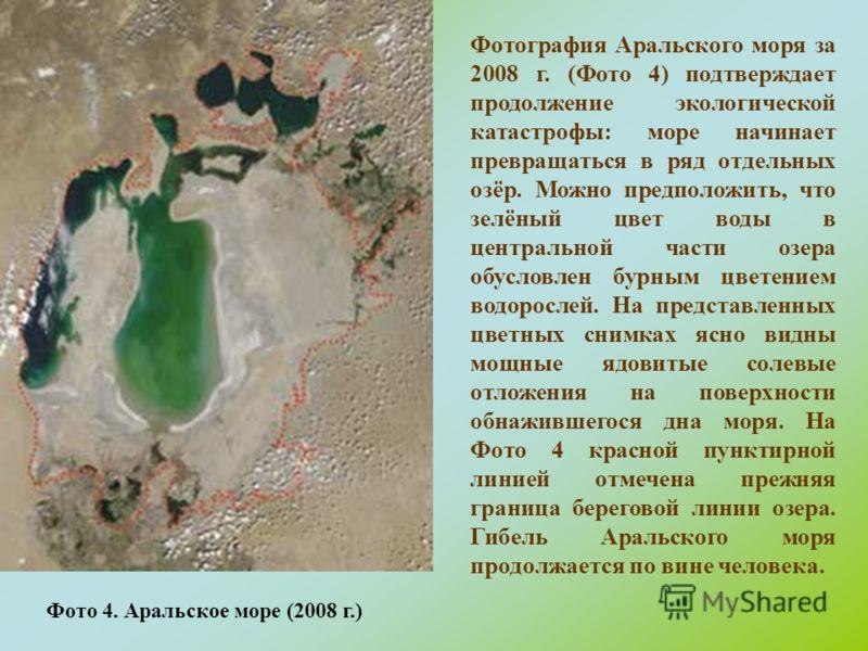 Фото 4. Аральское море (2008 г.) Фотография Аральского моря за 2008 г. (Фото 4) подтверждает продолжение экологической катастрофы: море начинает превращаться в ряд отдельных озёр. Можно предположить, что зелёный цвет воды в центральной части озера об
