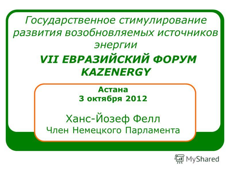 Государственное стимулирование развития возобновляемых источников энергии VII ЕВРАЗИЙСКИЙ ФОРУМ KAZENERGY Астана 3 октября 2012 Ханс-Йозеф Фелл Член Немецкого Парламента
