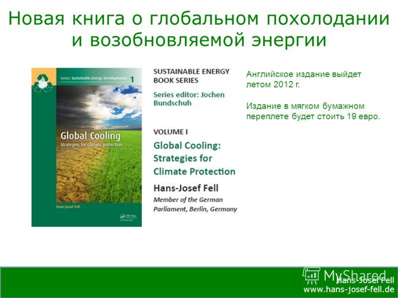 Hans-Josef Fell www.hans-josef-fell.de Hans-Josef Fell www.hans-josef-fell.de Новая книга о глобальном похолодании и возобновляемой энергии Английское издание выйдет летом 2012 г. Издание в мягком бумажном переплете будет стоить 19 евро.