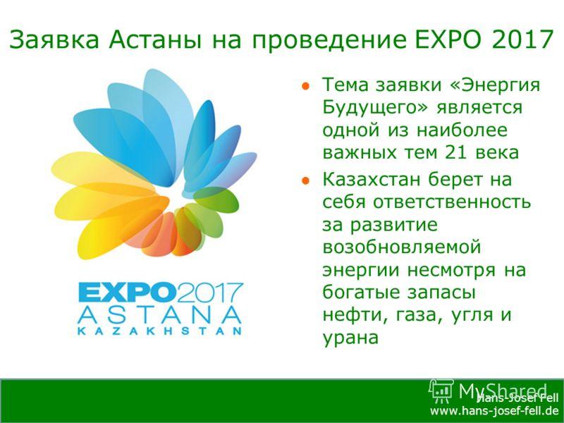 Hans-Josef Fell www.hans-josef-fell.de Hans-Josef Fell www.hans-josef-fell.de Заявка Астаны на проведение EXPO 2017 Тема заявки «Энергия Будущего» является одной из наиболее важных тем 21 века Казахстан берет на себя ответственность за развитие возоб