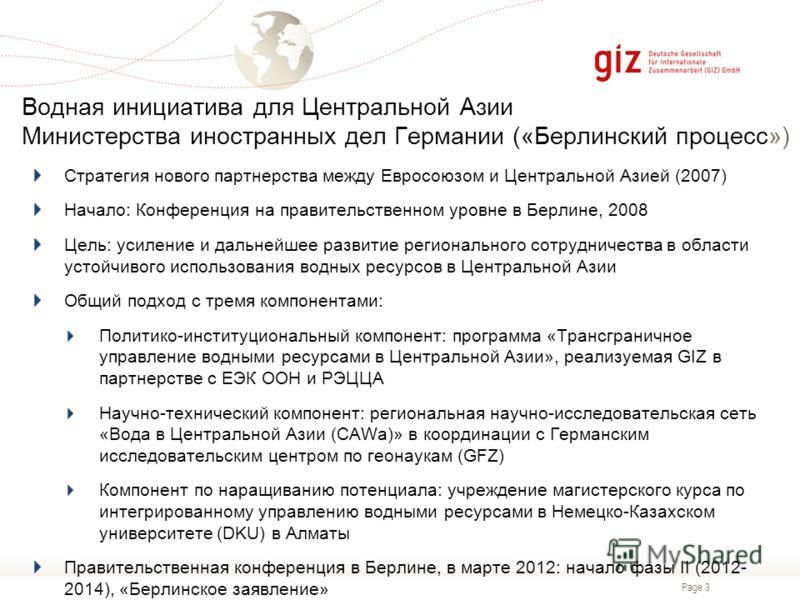 Page 3 Водная инициатива для Центральной Азии Министерства иностранных дел Германии («Берлинский процесс») Стратегия нового партнерства между Евросоюзом и Центральной Азией (2007) Начало: Конференция на правительственном уровне в Берлине, 2008 Цель: