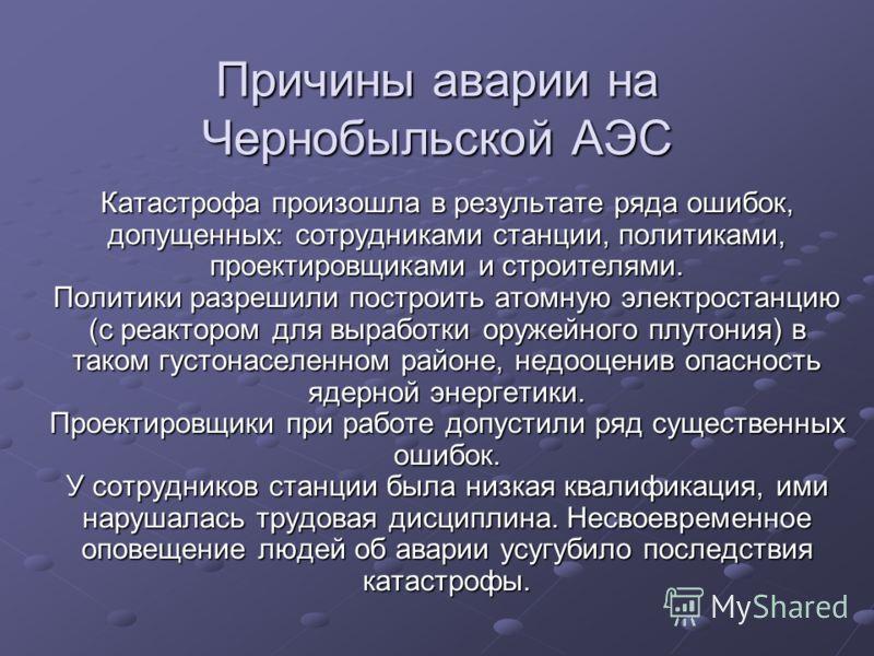 Причины аварии на Чернобыльской АЭС Катастрофа произошла в результате ряда ошибок, допущенных: сотрудниками станции, политиками, проектировщиками и строителями. Политики разрешили построить атомную электростанцию (с реактором для выработки оружейного