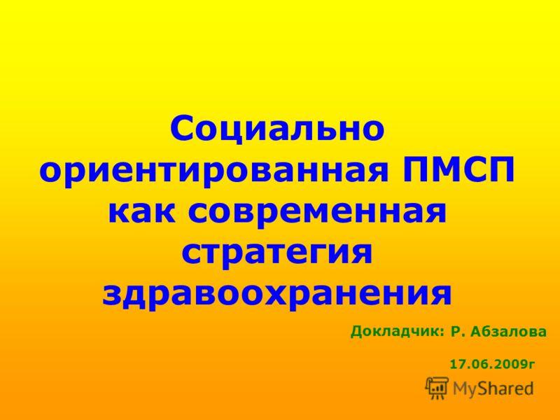 Социально ориентированная ПМСП как современная стратегия здравоохранения Р. Абзалова 17.06.2009г Докладчик: