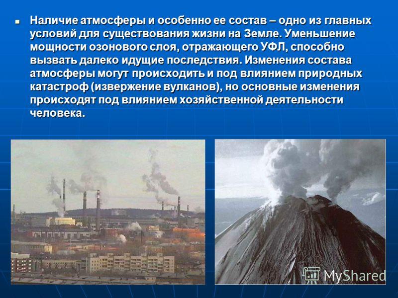 Наличие атмосферы и особенно ее состав – одно из главных условий для существования жизни на Земле. Уменьшение мощности озонового слоя, отражающего УФЛ, способно вызвать далеко идущие последствия. Изменения состава атмосферы могут происходить и под вл