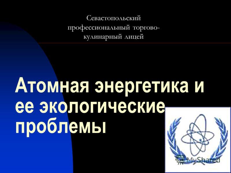 Атомная энергетика и ее экологические проблемы Севастопольский профессиональный торгово- кулинарный лицей