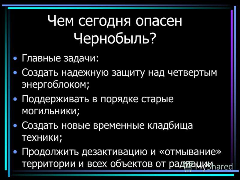 Чем сегодня опасен Чернобыль? Главные задачи: Создать надежную защиту над четвертым энергоблоком; Поддерживать в порядке старые могильники; Создать новые временные кладбища техники; Продолжить дезактивацию и «отмывание» территории и всех объектов от
