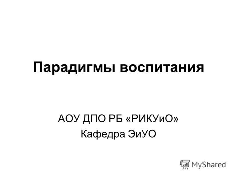 Парадигмы воспитания АОУ ДПО РБ «РИКУиО» Кафедра ЭиУО
