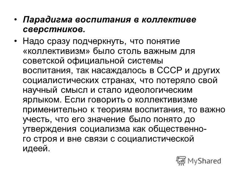 Парадигма воспитания в коллективе сверстников. Надо сразу подчеркнуть, что понятие «коллективизм» было столь важным для советской официальной системы воспитания, так насаждалось в СССР и других социалистических странах, что потеряло свой научный смыс