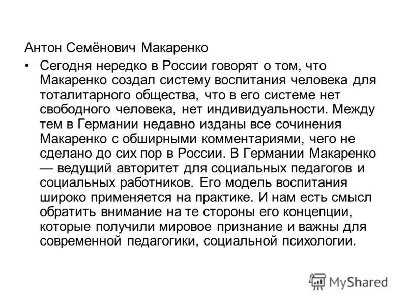 Антон Семёнович Макаренко Сегодня нередко в России говорят о том, что Макаренко создал систему воспитания человека для тоталитарного общества, что в его системе нет свободного человека, нет индивидуальности. Между тем в Германии недавно изданы все со
