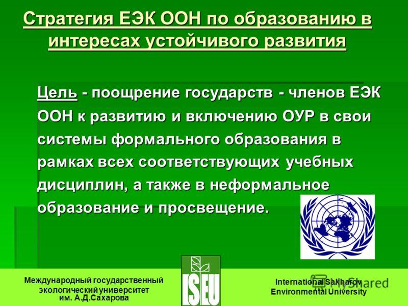 Стратегия ЕЭК ООН по образованию в интересах устойчивого развития Цель - поощрение государств - членов ЕЭК ООН к развитию и включению ОУР в свои системы формального образования в рамках всех соответствующих учебных дисциплин, а также в неформальное о