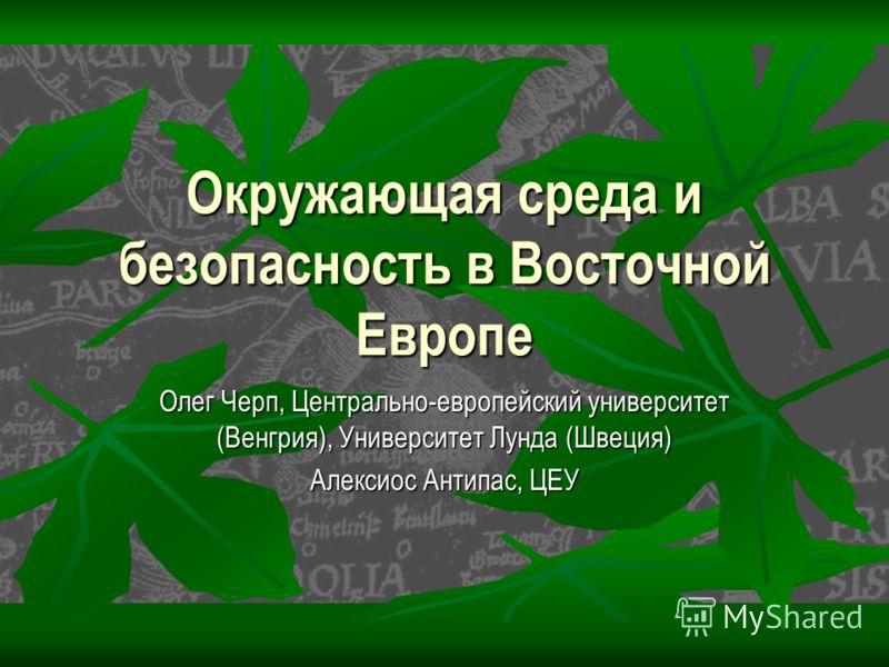 Окружающая среда и безопасность в Восточной Европе Олег Черп, Центрально-европейский университет (Венгрия), Университет Лунда (Швеция) Алексиос Антипас, ЦЕУ