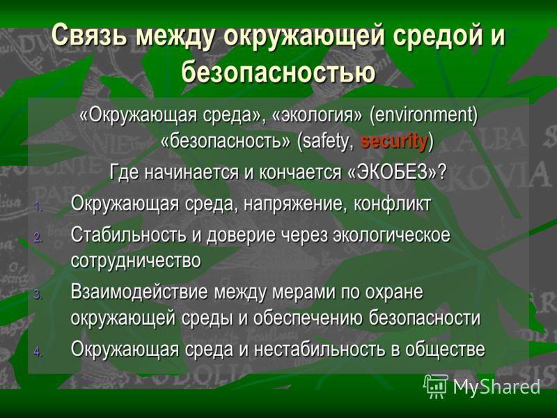 Связь между окружающей средой и безопасностью «Окружающая среда», «экология» (environment) «безопасность» (safety, security ) Где начинается и кончается «ЭКОБЕЗ»? 1. Окружающая среда, напряжение, конфликт 2. Стабильность и доверие через экологическое