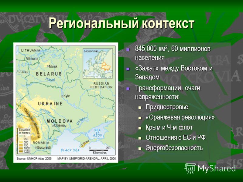 Региональный контекст 845,000 км 2, 60 миллионов населения 845,000 км 2, 60 миллионов населения «Зажат» между Востоком и Западом «Зажат» между Востоком и Западом Трансформации, очаги напряженности: Трансформации, очаги напряженности: Приднестровье «О