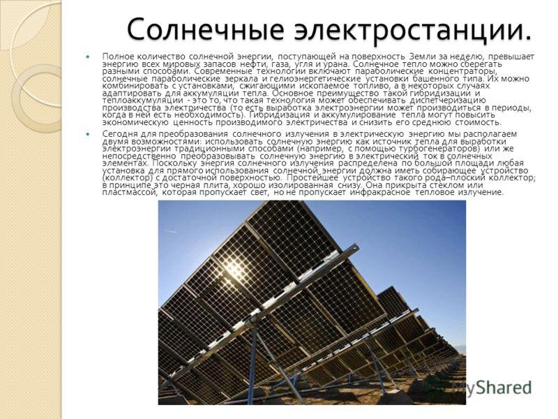 Солнечные электростанции. Солнечные электростанции. Полное количество солнечной энергии, поступающей на поверхность Земли за неделю, превышает энергию всех мировых запасов нефти, газа, угля и урана. Солнечное тепло можно сберегать разными способами.